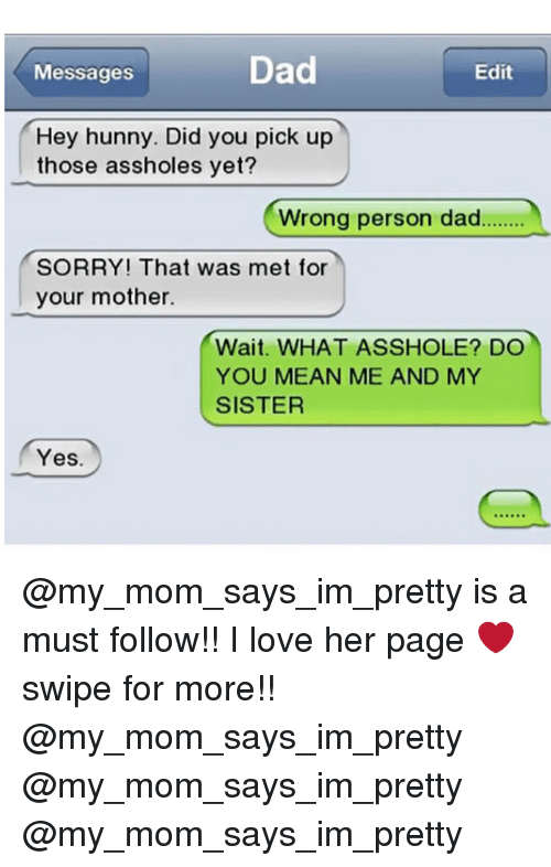 Memes, 🤖, and Page: Dad  Messages  Edit  Hey hunny. Did you pick up  those assholes yet?  Wrong person dad  SORRY! That was met for  your mother.  Wait. WHAT ASSHOLE DO  YOU MEAN ME AND MY  SISTER  Yes @my_mom_says_im_pretty is a must follow!! I love her page ❤️ swipe for more!! @my_mom_says_im_pretty @my_mom_says_im_pretty @my_mom_says_im_pretty