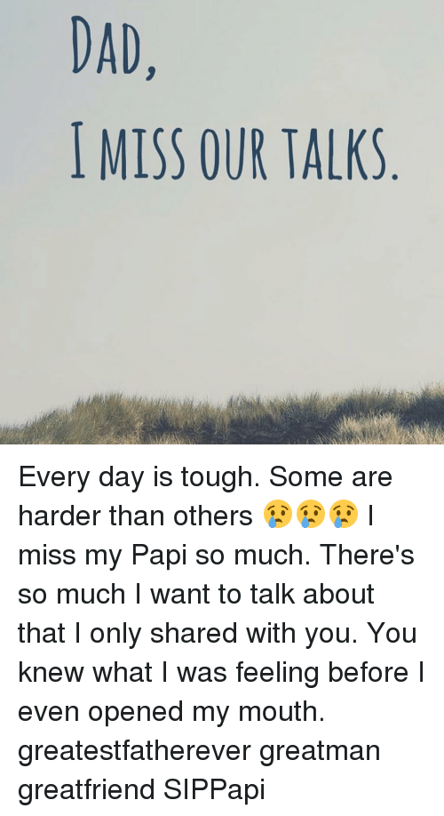 dad miss our talks every day is tough some are harder than others