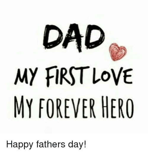 Dad, Fathers Day, and Love: DAD  MY FIRST LOVE  MY FOREVER HERO Happy fathers day!
