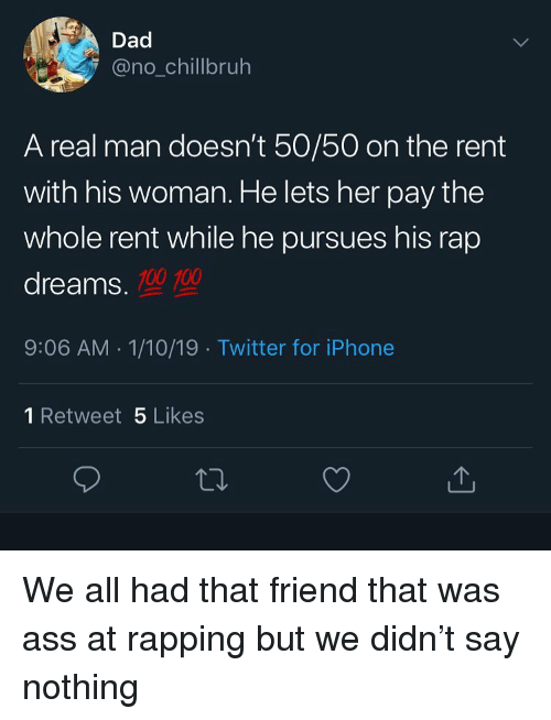 Anaconda, Ass, and Dad: Dad  @no_chillbruh  A real man doesn't 50/50 on the rent  with his woman. He lets her pay the  whole rent while he pursues his rap  dreams.  100 100  9:06 AM 1/10/19 Twitter for iPhone  1 Retweet 5 Likes  ta. We all had that friend that was ass at rapping but we didn't say nothing