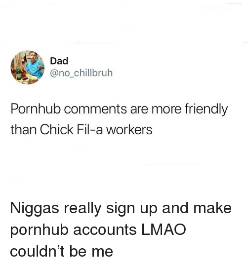 Chick-Fil-A, Dad, and Funny: Dad  @no_chillbruh  Pornhub comments are more friendly  than Chick Fil-a workers Niggas really sign up and make pornhub accounts LMAO couldn't be me