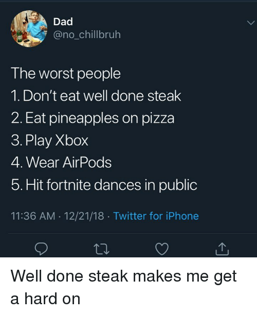 Dad, Funny, and Iphone: Dad  @no_chillbruh  The worst people  1. Don't eat well done steak  2. Eat pineapples on pizza  3. Play Xbox  4. Wear AirPods  5. Hit fortnite dances in public  11:36 AM 12/21/18 Twitter for iPhone Well done steak makes me get a hard on