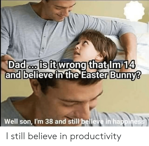 Dad, Easter, and Happiness: Dad o is it wrong that Im 14  and believe in the Easter Bunny?  Well son, I'm 38 and still believe in happiness I still believe in productivity