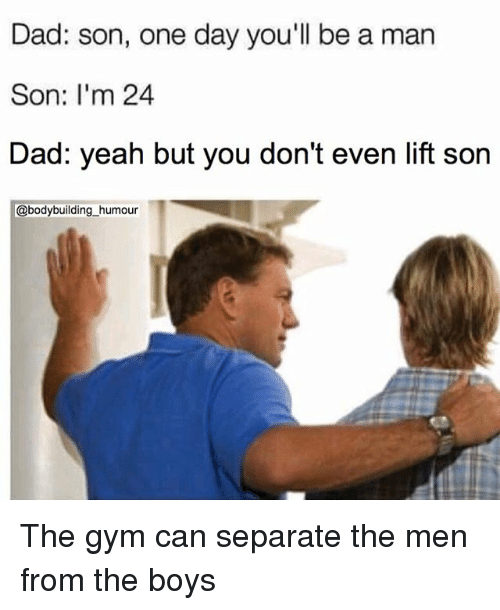 Dad, Gym, and Memes: Dad: son, one day you'll be a man  Son: I'm 24  Dad: yeah but you don't even lift son  @bodybuilding_humour The gym can separate the men from the boys