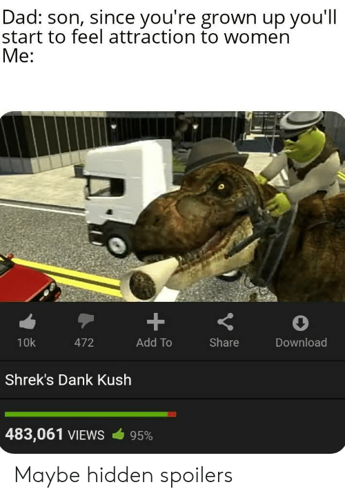 Dad, Dank, and Women: Dad: son, since you're grown up you'll  start to feel attraction to women  Me:  +  10k  Add To  Share  Download  472  Shrek's Dank Kush  483,061 VIEWS  95% Maybe hidden spoilers