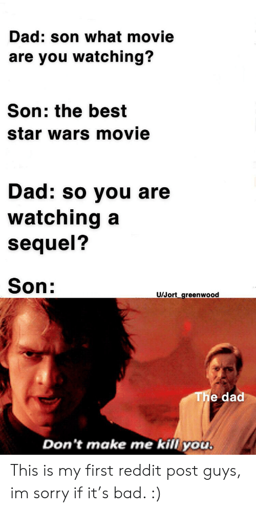 Bad, Dad, and Reddit: Dad: son what movie  are you watching?  Son: the best  star wars movie  Dad: so you are  watching  sequel?  Son:  U/Jort_greenwood  The dad  Don't make me kill you. This is my first reddit post guys, im sorry if it's bad. :)