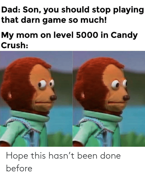 Candy, Candy Crush, and Crush: Dad: Son, you should stop playing  that darn game so much!  My mom on level 5000 in Candy  Crush: Hope this hasn't been done before