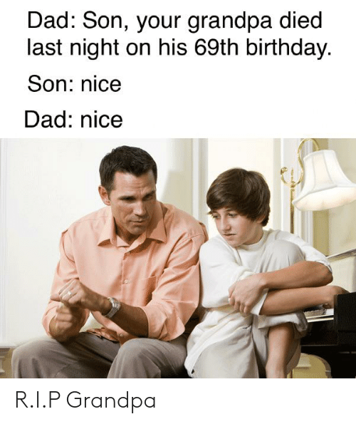 Birthday, Dad, and Reddit: Dad: Son, your grandpa died  last night on his 69th birthday  Son: nice  Dad: nice R.I.P Grandpa