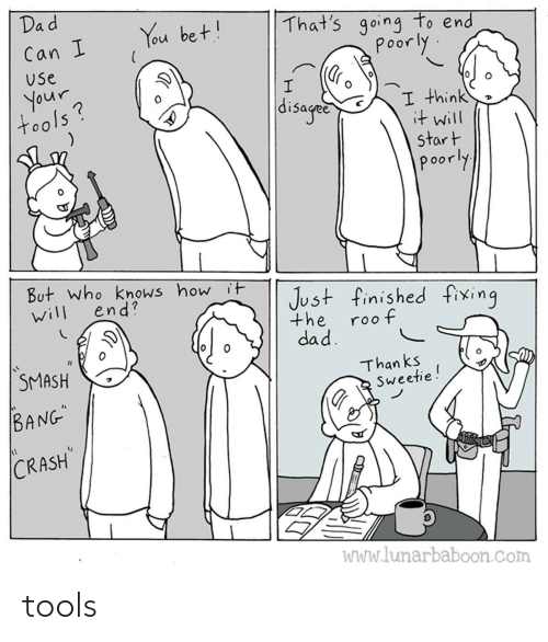 """Dad, Smashing, and How: Dad  That's going to end  poorly  You bet!  Can I  Use  your  tools?  disaged  I think  it will  start  poorly  But. who knows how it  end?  Just finished fixing  will  the  roof  dad.  SMASH  Than ks  Sweetie!  BANG""""  CRASH  WWw.lunarbaboon.com tools"""