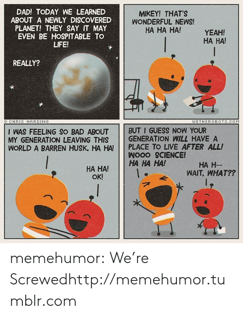 Bad, Dad, and Life: DAD! TODAY WE LEARNED  ABOUT A NEWLY DISCOVERED  PLANET! THEY SAY IT MAY  EVEN BE HOSPITABLE TO  LIFE!  MIKEY! THAT'S  WONDERFUL NEWS!  HA HA HA!  YEAH!  HA HA!  REALLY?  ©CHRIS HARDING  WETHEROBOTS.COM  I WAS FEELING SO BAD ABOUT BUT I GUESS NOW YOUR  MY GENERATION LEAVING THIS GENERATION WILL HAVE A  WORLD A BARREN HUSK, HA HA PLACE TO LIVE AFTER ALL!  Wooo SCIENCE!  HA HA!HA HA HA!  HA H-  WAIT, WHAT??  OK! memehumor:  We're Screwedhttp://memehumor.tumblr.com