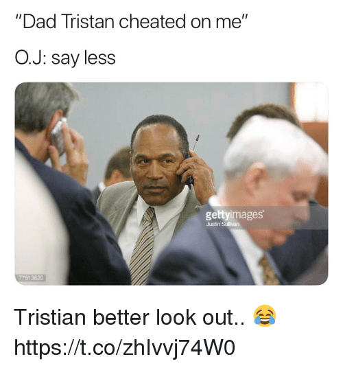 "Dad, Football, and Nfl: ""Dad Tristan cheated on me""  O.J: say less  gettyimages  Justin Sullivan  77813820 Tristian better look out.. 😂 https://t.co/zhIvvj74W0"