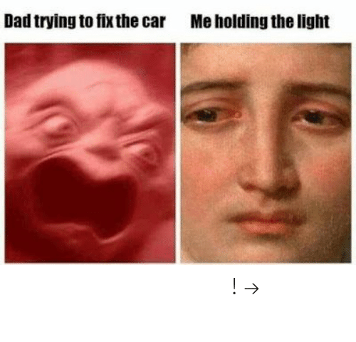Dad, Pinterest, and Car: Dad trying to fix the car  Me holding the light 𝘍𝘰𝘭𝘭𝘰𝘸 𝘮𝘺 𝘗𝘪𝘯𝘵𝘦𝘳𝘦𝘴𝘵! → 𝘤𝘩𝘦𝘳𝘳𝘺𝘩𝘢𝘪𝘳𝘦𝘥