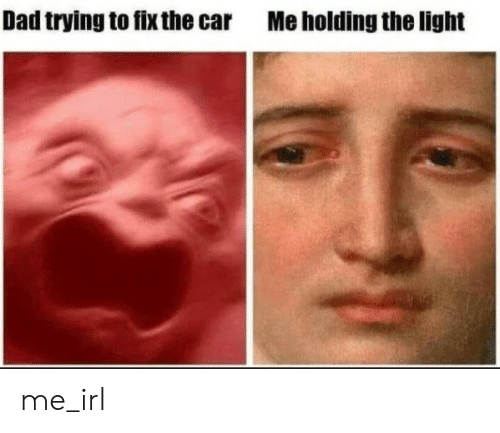 Dad, Irl, and Me IRL: Dad trying to fix the car  Me holding the light me_irl