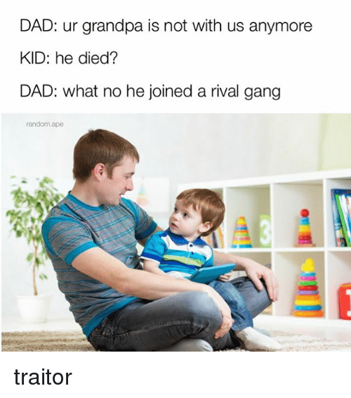 Dad, Memes, and Gang: DAD: ur grandpa is not with us anymore  KID: he died?  DAD: what no he joined a rival gang  random.ape traitor