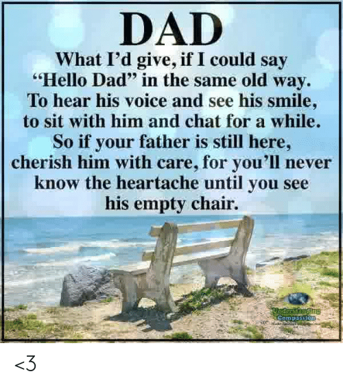 """Dad, Hello, and Memes: DAD  What I'd give, if I could say  Hello Dad"""" in the same old way.  To hear his voice and see his smile  to sit with him and chat for a while.  So if your father is still here,  cherish him with care, for you'll never  know the heartache until you see  his empty chair. <3"""