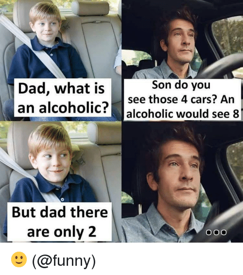 Cars, Dad, and Funny: Dad, what is  an alcoholic?  Son do you  see those 4 cars? An  alcoholic would see 8  But dad there  are only2  Ooo 🙂 (@funny)