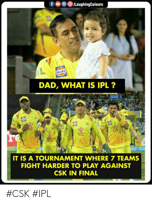 Dad, What Is, and Indianpeoplefacebook: DAD, WHAT IS IPL ?  re  IT IS A TOURNAMENT WHERE 7 TEAMS  FIGHT HARDER TO PLAY AGAINST  CSK IN FINAL #CSK #IPL