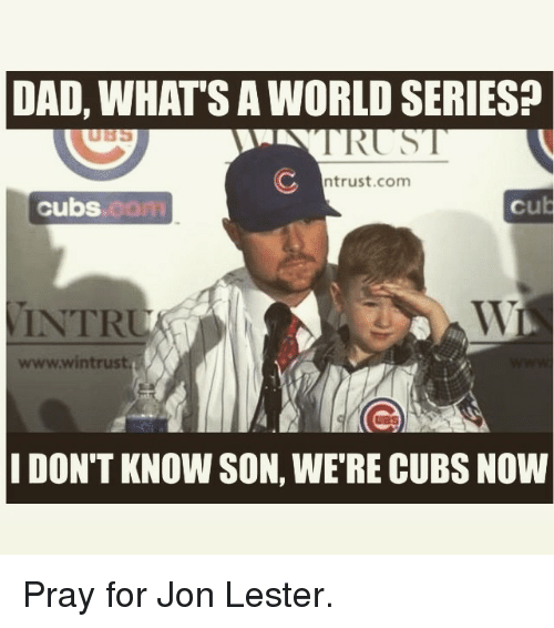Dad, Mlb, and Cubs: DAD, WHATS A WORLD SERIES?  TRUS  C ntrust.com  Cubs  Cu  WL  wwwwin trust  IDON'T KNOW SON, WERE CUBS NOW Pray for Jon Lester.