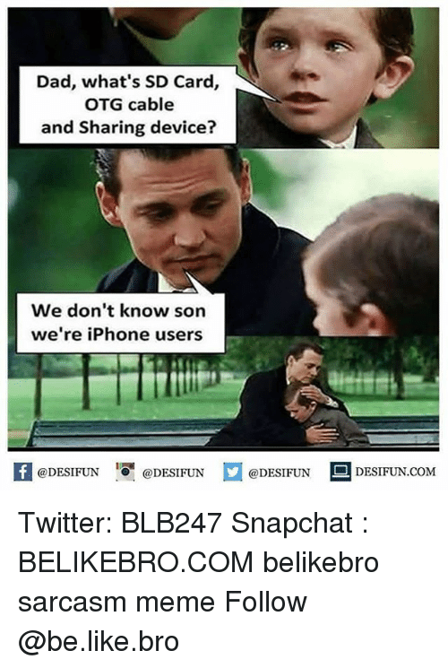 Be Like, Dad, and Iphone: Dad, what's SD Card,  OTG cable  and Sharing device?  We don't know son  we're iPhone users  困@DESIFUN 증@DESIFUN口@DESIFUN-DESIFUN.COM Twitter: BLB247 Snapchat : BELIKEBRO.COM belikebro sarcasm meme Follow @be.like.bro
