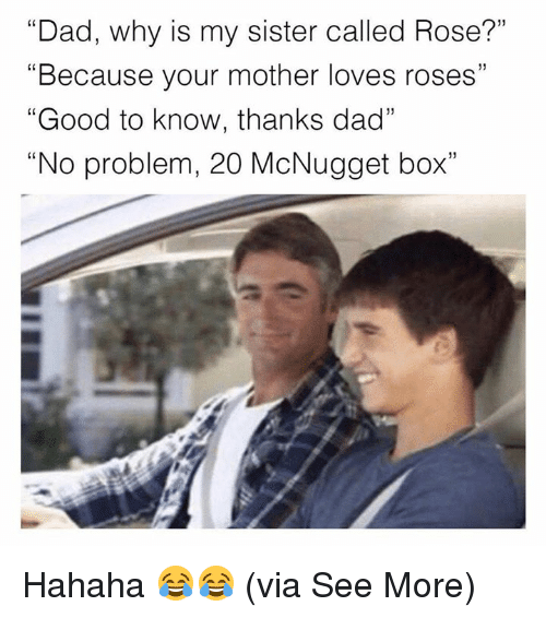 "Boxing, Dad, and Memes: ""Dad, why is my sister called Rose?""  ""Because your mother loves roses""  ""Good to know, thanks dad""  ""No problem, 20 McNugget box""  (0 Hahaha 😂😂  (via See More)"