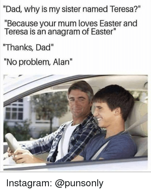"Dad, Easter, and Instagram: ""Dad, why is my sister named Teresa?""  ""Because your mum loves Easter and  Teresa is an anagram of Easter""  ""Thanks, Dad""  ""No problem, Alan"" Instagram: @punsonly"