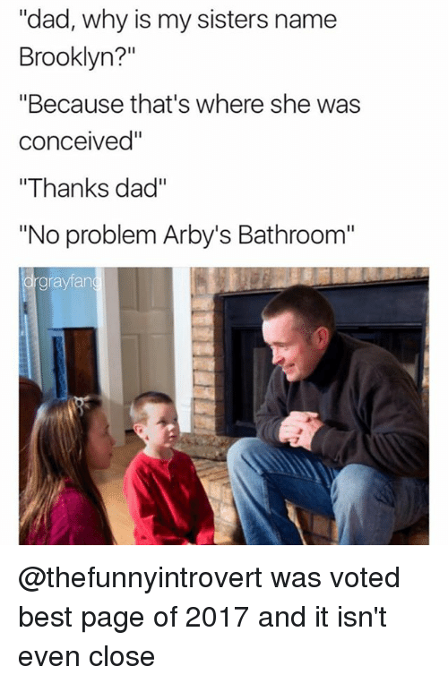 """Dad, Funny, and Brooklyn: """"dad, why is my sisters name  Brooklyn?""""  """"Because that's where she was  conceived""""  """"Thanks dad""""  """"No problem Arby's Bathroom""""  grayfan @thefunnyintrovert was voted best page of 2017 and it isn't even close"""