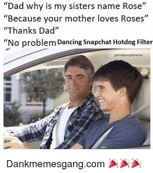 """Dad, Dancing, and Funny: Dad why is my sisters name Rose  """"  Because your mother loves Roses  """"Thanks Dad""""  """"No problem Dancing Snapchat Hotdog Filter  """"  @whitepeoplehumor Dankmemesgang.com 🎉🎉🎉"""