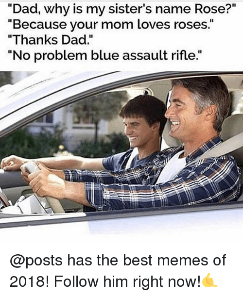 "Dad, Funny, and Memes: ""Dad, why is my sister's name Rose?""  ""Because your m  ""Thanks Dad.""  ""No problem blue assault rifle.""  om loves roses."" @posts has the best memes of 2018! Follow him right now!🤙"
