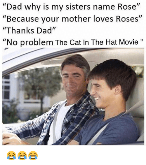 """Dad, Movie, and Rose: """"Dad why is my sisters name Rose""""  """"Because your mother loves Roses""""  """"Thanks Dad""""  """"No problem The Cat In The Hat Movie 😂😂😂"""
