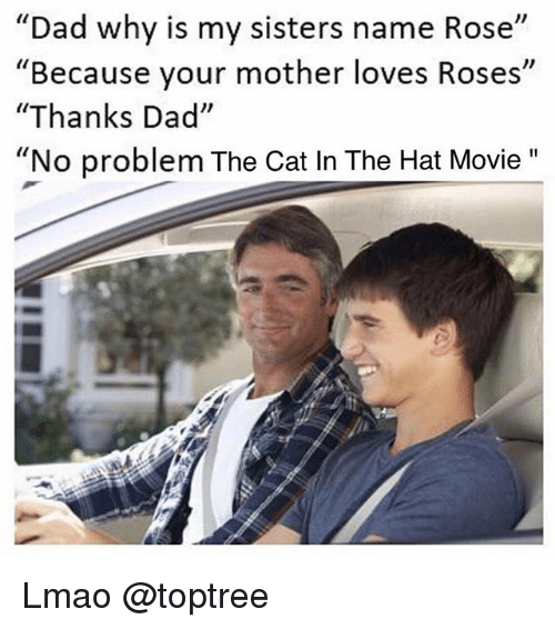 """Dad, Lmao, and Movie: """"Dad why is my sisters name Rose  Because your mother loves Roses  """"Thanks Dad""""  """"No problem The Cat In The Hat Movie""""  I1  Il Lmao @toptree"""