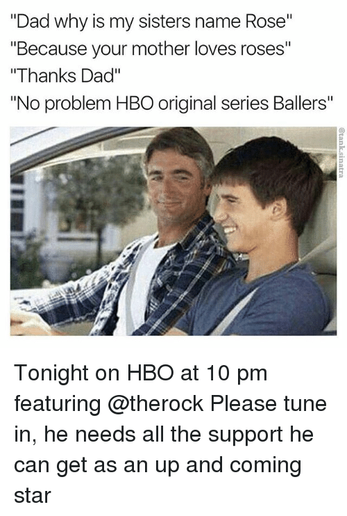 """Dad, Funny, and Hbo: """"Dad why is my sisters name Rose""""  """"Because your mother loves roses""""  """"Thanks Dad""""  """"No problem HBO original series Ballers"""" Tonight on HBO at 10 pm featuring @therock Please tune in, he needs all the support he can get as an up and coming star"""
