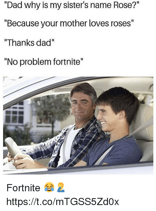 "Dad, Rose, and Mother: ""Dad why is my sister's name Rose?""  ""Because your mother loves roses""  ""Thanks dad  ""No problem fortnite"" Fortnite 😂🤦‍♂️ https://t.co/mTGSS5Zd0x"