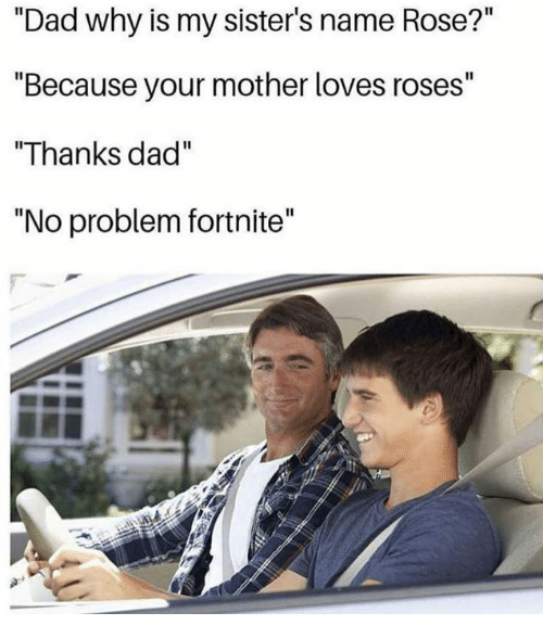 "Dad, Dank, and Rose: ""Dad why is my sister's name Rose?""  ""Because your mother loves roses""  ""Thanks dad""  ""No problem fortnite'"""