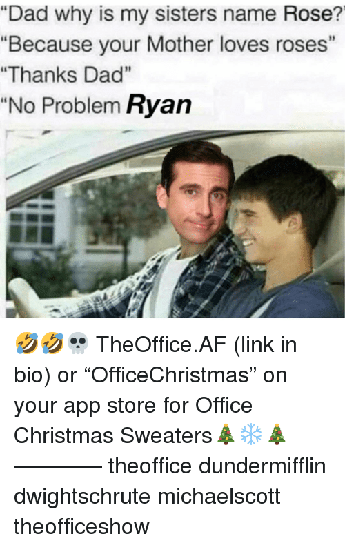"Af, Christmas, and Dad: ""Dad why is my sisters name Rose?  ""Because your Mother loves roses""  ""Thanks Dad""  ""No Problem Ryan 🤣🤣💀 TheOffice.AF (link in bio) or ""OfficeChristmas"" on your app store for Office Christmas Sweaters🎄❄️🎄 ———— theoffice dundermifflin dwightschrute michaelscott theofficeshow"