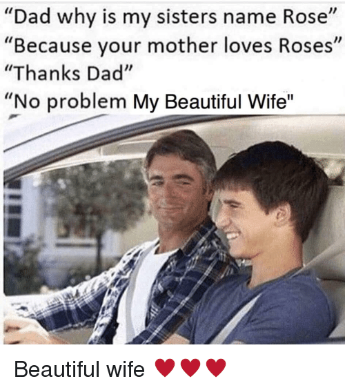 Dad Why Is My Sisters Name Rose Because Your Mother Loves Roses