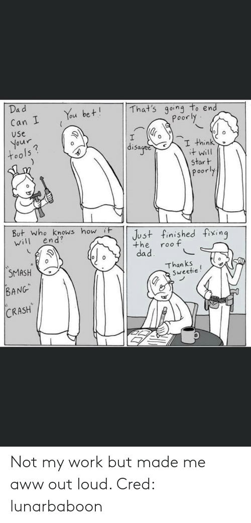 Aww, Dad, and Smashing: Dad  You bet!  That's going to end  Poorly.  Can I  Use  Your,  tools?  disaged  I think  it will  start  poorly  But. who knows how it  will  Just finished fixing  the  dad.  end?  roo f  SMASH  Than ks  Sweetie!  BANG  CRASH Not my work but made me aww out loud. Cred: lunarbaboon