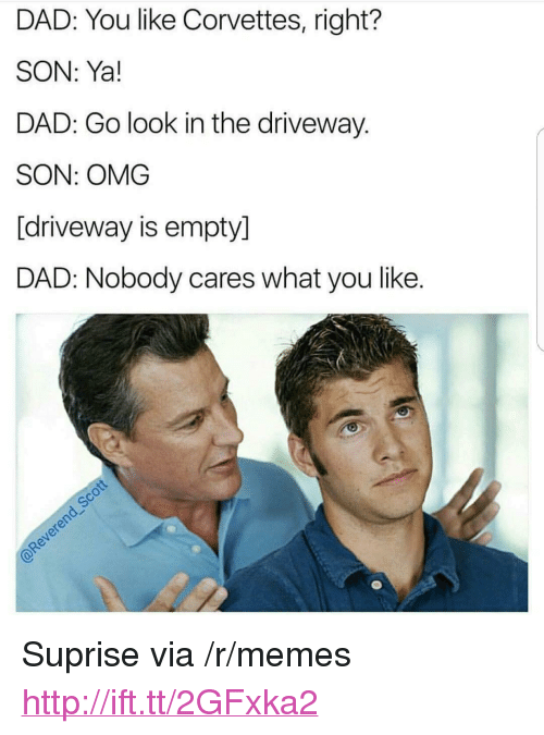 """Dad, Memes, and Omg: DAD: You like Corvettes, right?  SON: Ya!  DAD: Go look in the driveway.  SON: OMG  [driveway is empty]  DAD: Nobody cares what you like. <p>Suprise via /r/memes <a href=""""http://ift.tt/2GFxka2"""">http://ift.tt/2GFxka2</a></p>"""