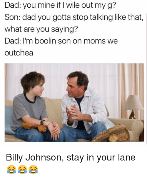 Funny, Mine, and What Ares: Dad: you mine if I wile out my g?  Son: dad you gotta stop talking like that  what are you saying?  Dad: I'm boolin son on moms we  outchea Billy Johnson, stay in your lane 😂😂😂
