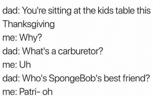 Best Friend, Dad, and Dank: dad: You're sitting at the kids table this  Thanksgiving  me: Why?  dad: What's a carburetor?  me: Uh  dad: Who's SpongeBob's best friend?  me: Patri- oh