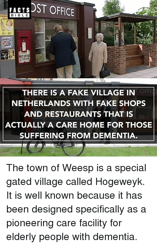 Memes, 🤖, and The Town: DADD FACTS  ST OFFICE  I BLE  POST  OFFIC  THERE IS A FAKE VILLAGE IN  NETHERLANDS WITH FAKE SHOPS  AND RESTAURANTS THAT IS  ACTUALLY A CARE HOME FOR THOSE  SUFFERING FROM DEMENTIA The town of Weesp is a special gated village called Hogeweyk. It is well known because it has been designed specifically as a pioneering care facility for elderly people with dementia.