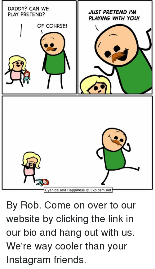 Memes, Cyanide and Happiness, and 🤖: DADDY? CAN WE  JUST PRETEND I'M  PLAY PRETEND?  PLAYING WITH YOU!  OF COURSE!  Cyanide and Happiness  C Explosm.net By Rob. Come on over to our website by clicking the link in our bio and hang out with us. We're way cooler than your Instagram friends.