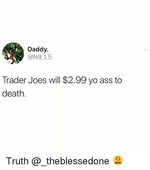 Ass, Funny, and Yo: Daddy.  @N9_L5  Trader Joes will $2.99 yo ass to  death Truth @_theblessedone 😩