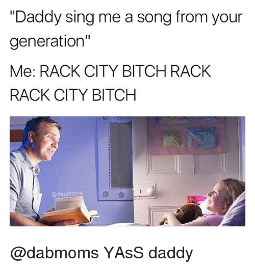 "Bitch, Dank Memes, and A Song: ""Daddy sing me a song from your  generation""  Me: RACK CITY BITCH RACK  RACK CITY BITCH  @dabmoms  1않 @dabmoms YAsS daddy"