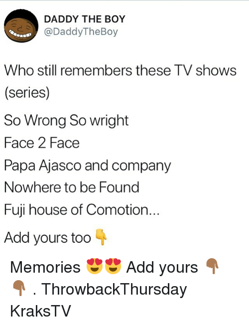 Memes, TV Shows, and House: DADDY THE BOY  DaddyTheBoy  Who still remembers these TV shows  (series)  So Wrong So wright  Face 2 Face  Papa Ajasco and company  Nowhere to be Found  Fuji house of Comotion.  Add yours too Memories 😍😍 Add yours 👇🏾👇🏾 . ThrowbackThursday KraksTV