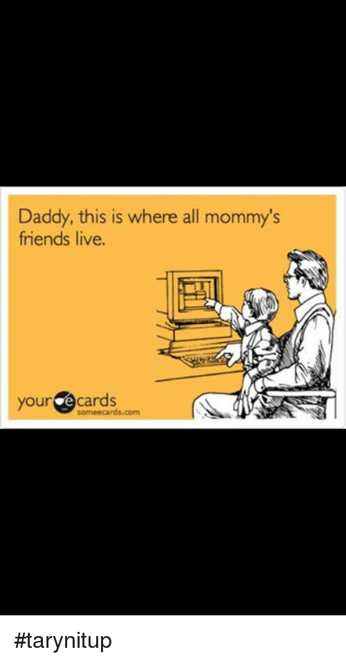 Friends Memes And Ecards Daddy This Is Where All Mommys Live