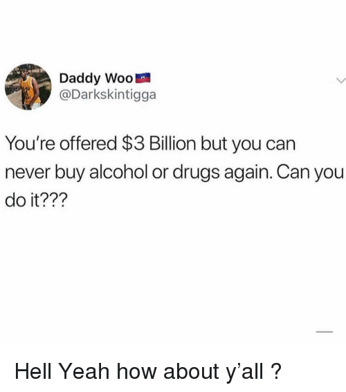 Drugs, Memes, and Yeah: Daddy Woo  @Darkskintigga  You're offered $3 Billion but you can  never buy alcohol or drugs again. Can you  do it??? Hell Yeah how about y'all ?