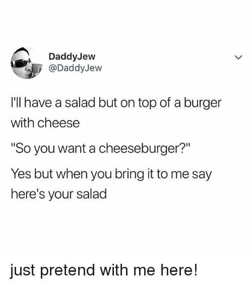 "Relatable, A Cheeseburger, and Yes: DaddyJevw  @DaddyJew  I'l have a salad but on top of a burger  with cheese  So you want a cheeseburger?""  Yes but when you bring it to me say  here's your salad just pretend with me here!"