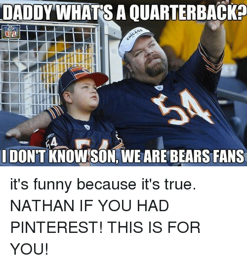 Funny, True, and Pinterest: DADDYWHATS A QUARTERBACK?  DON'T KNOWSON, WE ARE BEARS FANS it's funny because it's true. NATHAN IF YOU HAD PINTEREST! THIS IS FOR YOU!