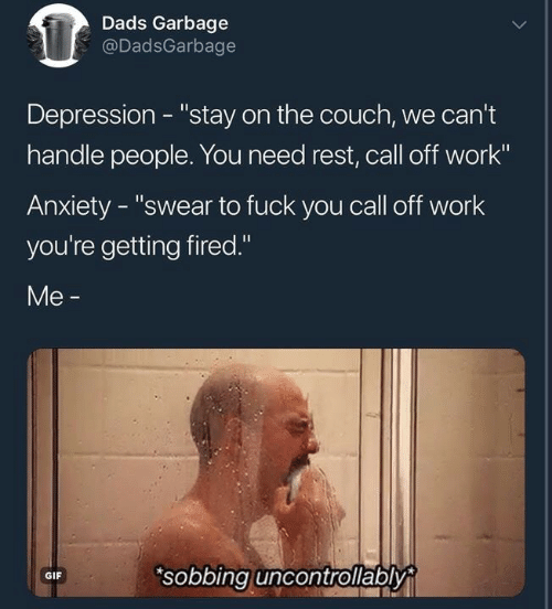 "Fuck You, Gif, and Work: Dads Garbage  @DadsGarbage  Depression - ""stay on the couch, we can't  handle people. You need rest, call off work""  Anxiety - ""swear to fuck you call off work  you're getting fired.""  Me -  sobbing uncontrollably  GIF"