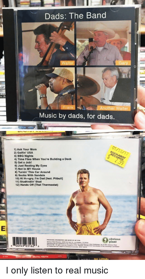 Dad, Hungry, and Music: Dads: The Band  Walter  Another Walter  Music by dads, for dads.   1) Ask Your Mom  2) Golf in' USA  3) BBQ Nights  4) Time Flies When You're Building a Deck  5) Get a Job!  6) Just Resting My Eyes  7) Not in MY House  8) Turnin' This Car Around  9) Socks With Sandals  10) Hi Hungry, I'm Dad [feat. Pitbull]  11) Studfindin' Stud  12) Hands ff mhat Thermostat)  PRODUCED ENGINEERED ANO MooED My soN  os Angeles CA 90024  and  Records INC Asnghts reserved  6 06949 (0316  COSTL  BRUTAL YOUTH  01/18/17  obvious  plant  otmis recording is I only listen to real music